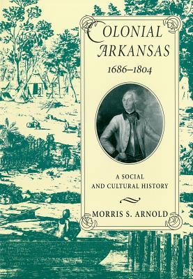 Colonial Arkansas 1686-1804 By Arnold, Morris S.